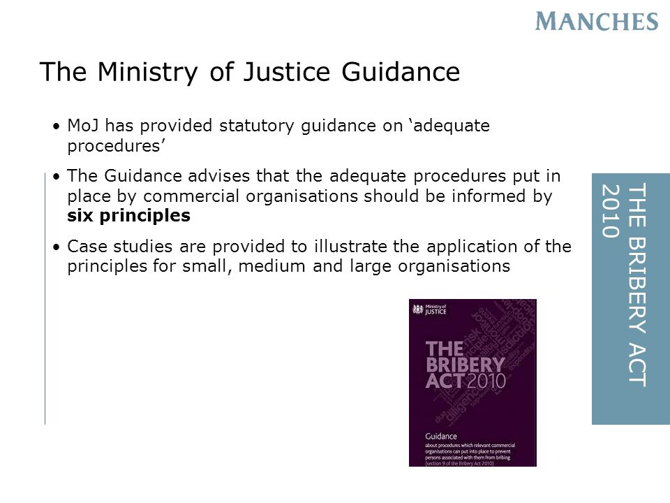 THE BRIBERY ACT2010 MoJ has provided statutory guidance on adequate procedures The Guidance advises that the adequate procedures put in place by commercial organisations should be informed by six principles Case studies are provided to illustrate the application of the principles for small, medium and large organisations The Ministry of Justice Guidance