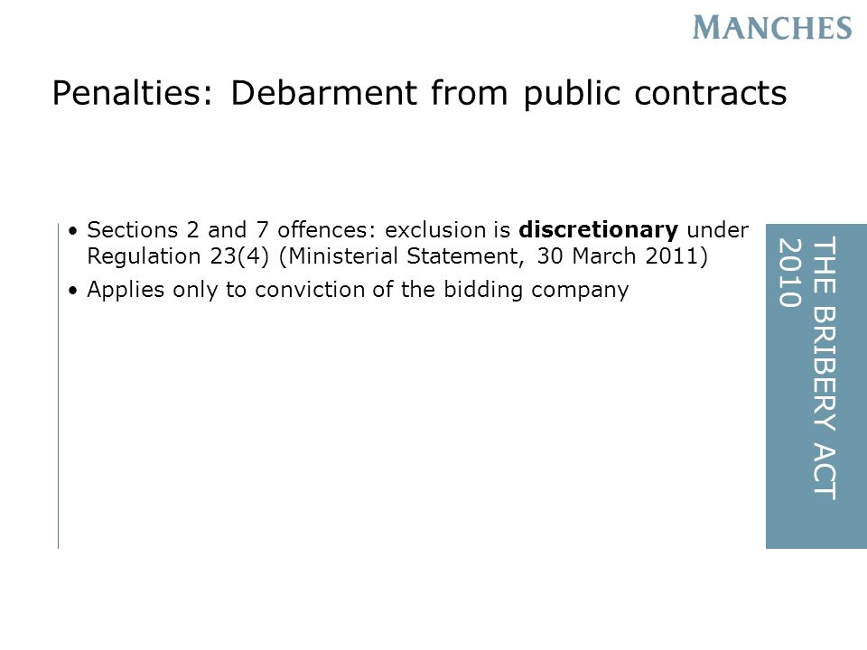THE BRIBERY ACT2010 Sections 2 and 7 offences: exclusion is discretionary under Regulation 23(4) (Ministerial Statement, 30 March 2011) Applies only to conviction of the bidding company Penalties: Debarment from public contracts