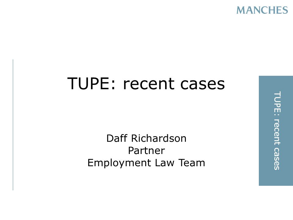 TUPE: recent cases Daff Richardson Partner Employment Law Team TUPE: recent cases