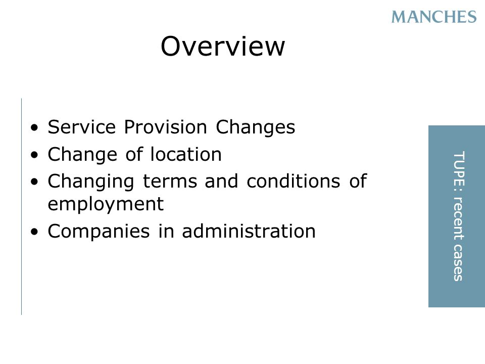Overview Service Provision Changes Change of location Changing terms and conditions of employment Companies in administration TUPE: recent cases