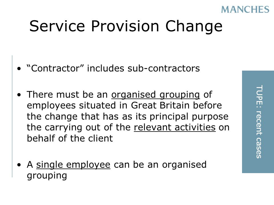 Service Provision Change Contractor includes sub-contractors There must be an organised grouping of employees situated in Great Britain before the change that has as its principal purpose the carrying out of the relevant activities on behalf of the client A single employee can be an organised grouping TUPE: recent cases