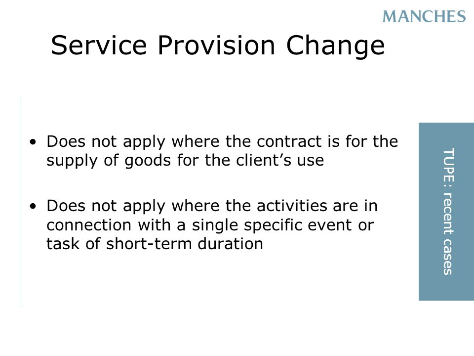 Service Provision Change Does not apply where the contract is for the supply of goods for the clients use Does not apply where the activities are in connection with a single specific event or task of short-term duration TUPE: recent cases