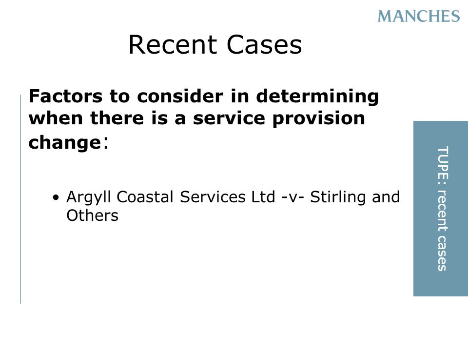 Recent Cases Factors to consider in determining when there is a service provision change : Argyll Coastal Services Ltd -v- Stirling and Others TUPE: recent cases