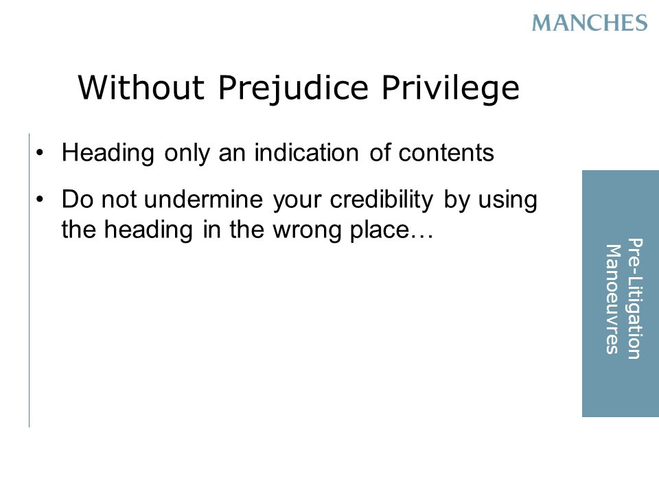 Without Prejudice Privilege Heading only an indication of contents Do not undermine your credibility by using the heading in the wrong place… Pre-Litigation Manoeuvres