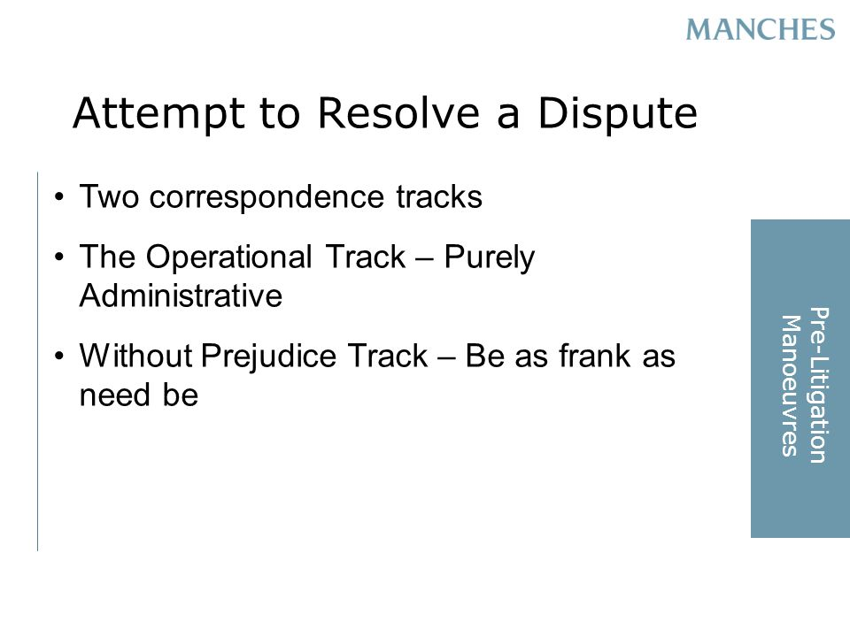 Attempt to Resolve a Dispute Two correspondence tracks The Operational Track – Purely Administrative Without Prejudice Track – Be as frank as need be Pre-Litigation Manoeuvres