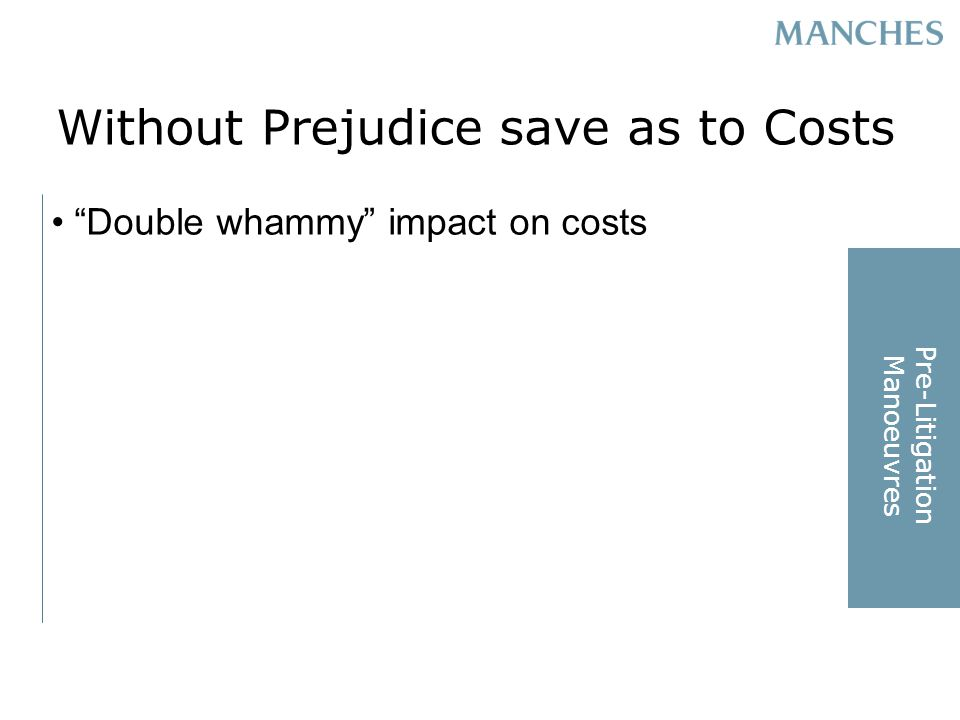 Without Prejudice save as to Costs Double whammy impact on costs Pre-Litigation Manoeuvres