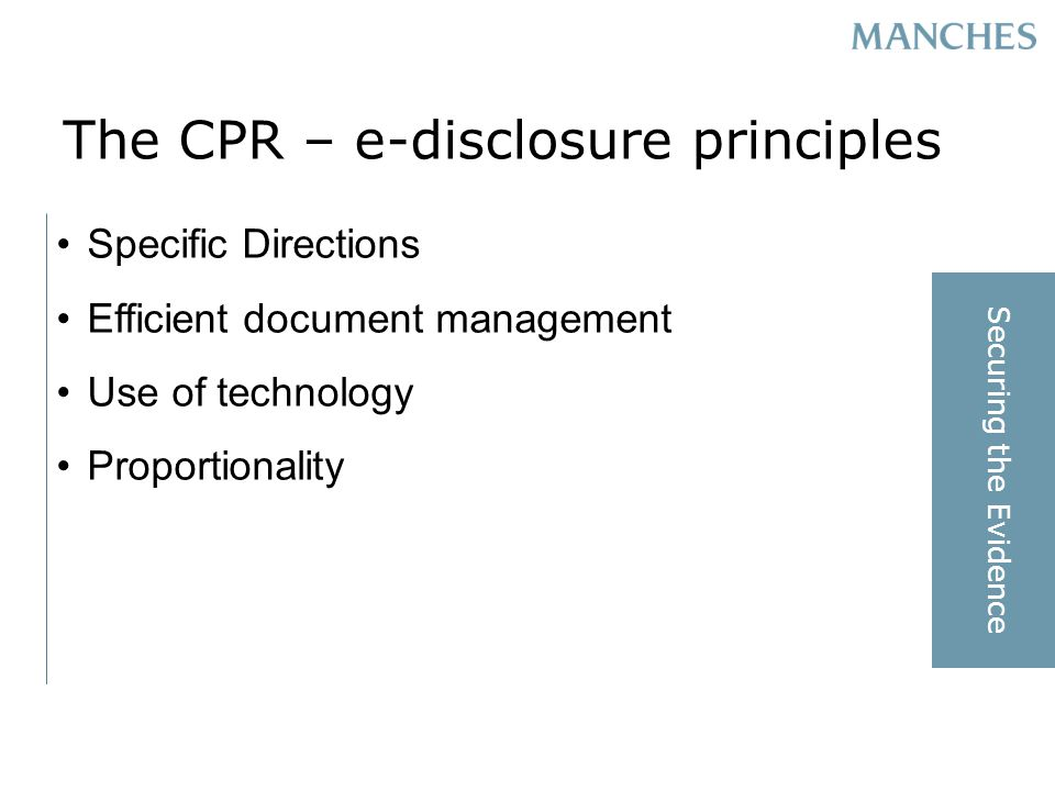 The CPR – e-disclosure principles Specific Directions Efficient document management Use of technology Proportionality Securing the Evidence