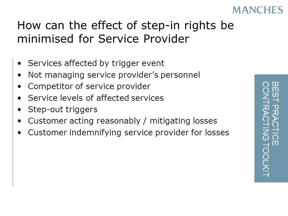 BEST PRACTICE CONTRACTING TOOLKIT How can the effect of step-in rights be minimised for Service Provider Services affected by trigger event Not managing service providers personnel Competitor of service provider Service levels of affected services Step-out triggers Customer acting reasonably / mitigating losses Customer indemnifying service provider for losses