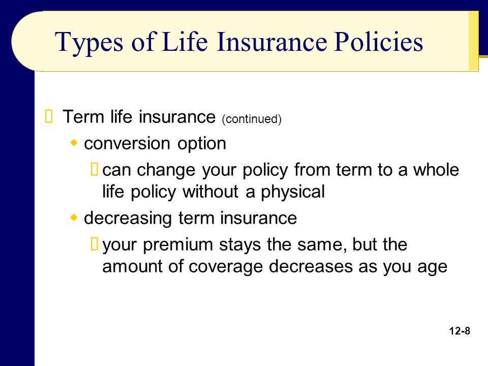 Types of Life Insurance Policies Term life insurance (continued) conversion option can change your policy from term to a whole life policy without a p