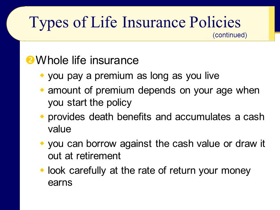Types of Life Insurance Policies Whole life insurance you pay a premium as long as you live amount of premium depends on your age when you start the p