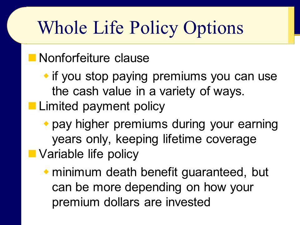 Whole Life Policy Options Nonforfeiture clause if you stop paying premiums you can use the cash value in a variety of ways. Limited payment policy pay