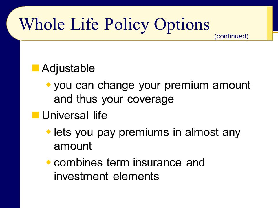 Whole Life Policy Options Adjustable you can change your premium amount and thus your coverage Universal life lets you pay premiums in almost any amou