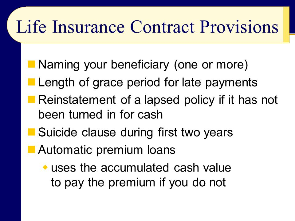 Life Insurance Contract Provisions Naming your beneficiary (one or more) Length of grace period for late payments Reinstatement of a lapsed policy if