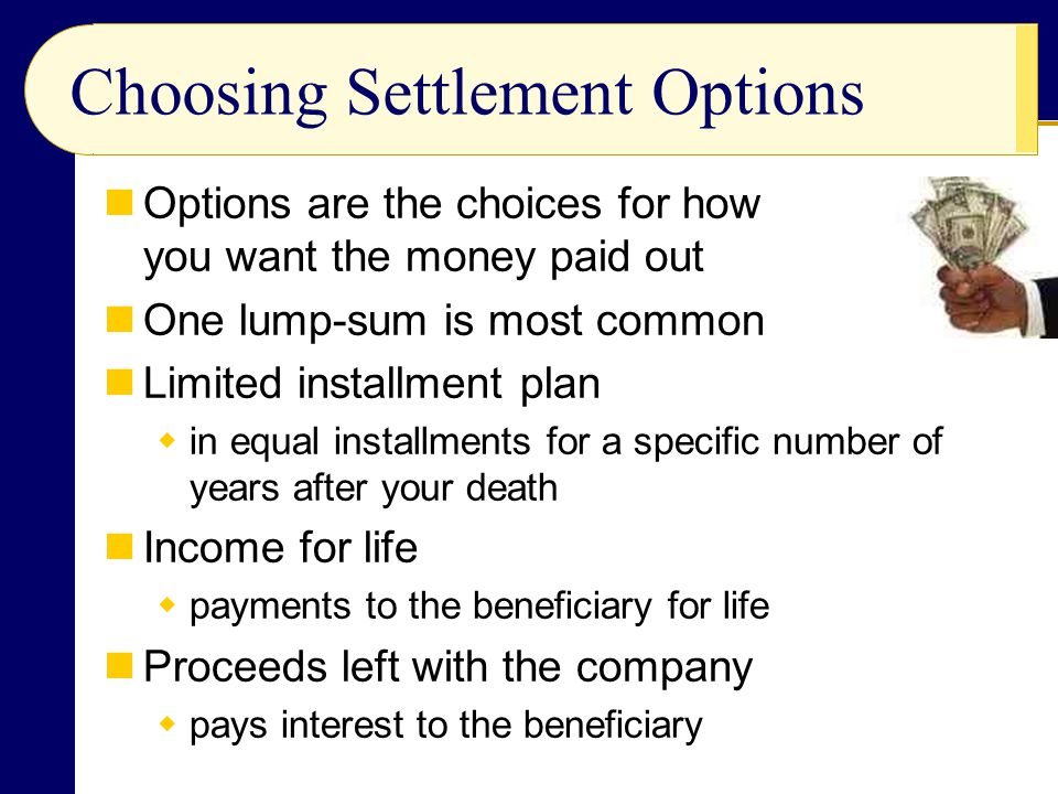 Choosing Settlement Options Options are the choices for how you want the money paid out One lump-sum is most common Limited installment plan in equal