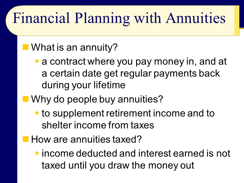 Financial Planning with Annuities What is an annuity? a contract where you pay money in, and at a certain date get regular payments back during your l