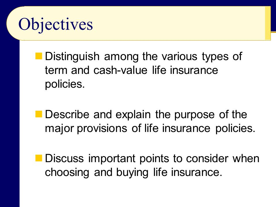 Objectives Distinguish among the various types of term and cash-value life insurance policies. Describe and explain the purpose of the major provision