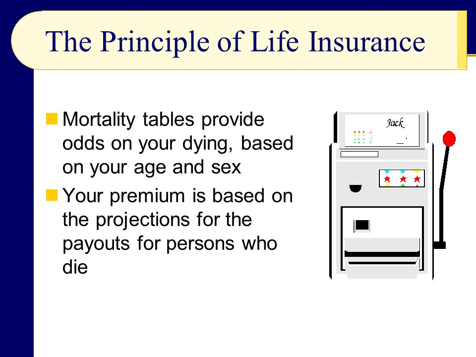 The Principle of Life Insurance Mortality tables provide odds on your dying, based on your age and sex Your premium is based on the projections for th