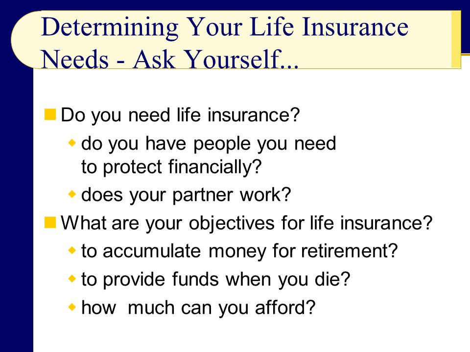Estimating the Amount of Life Insurance You Need The Easy Method typically, you will need to have enough insurance to cover 70% of your income for seven years The DINK (dual income, no kids) Method The Nonworking Spouse Method The Family Need Method looks at employer provided insurance Social Security benefits income and assets