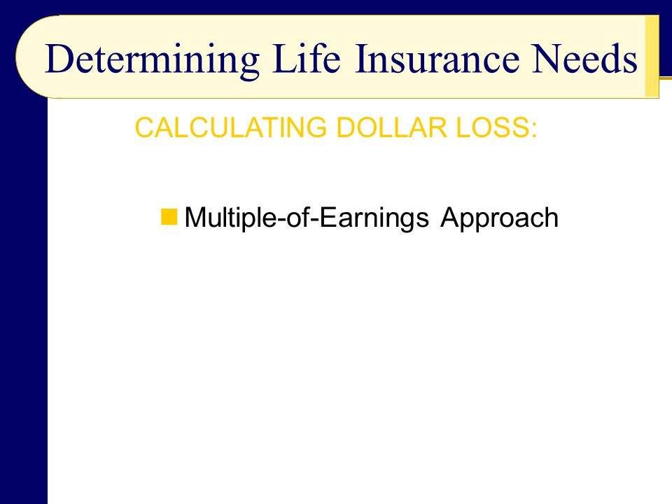 Multiple-of-Earnings Approach Determining Life Insurance Needs CALCULATING DOLLAR LOSS: