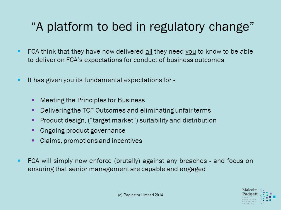 A platform to bed in regulatory change FCA think that they have now delivered all they need you to know to be able to deliver on FCAs expectations for conduct of business outcomes It has given you its fundamental expectations for:- Meeting the Principles for Business Delivering the TCF Outcomes and eliminating unfair terms Product design, (target market) suitability and distribution Ongoing product governance Claims, promotions and incentives FCA will simply now enforce (brutally) against any breaches - and focus on ensuring that senior management are capable and engaged (c) Paginator Limited 2014
