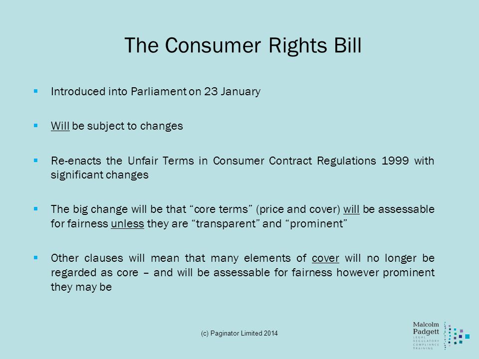 The Consumer Rights Bill Introduced into Parliament on 23 January Will be subject to changes Re-enacts the Unfair Terms in Consumer Contract Regulations 1999 with significant changes The big change will be that core terms (price and cover) will be assessable for fairness unless they are transparent and prominent Other clauses will mean that many elements of cover will no longer be regarded as core – and will be assessable for fairness however prominent they may be (c) Paginator Limited 2014