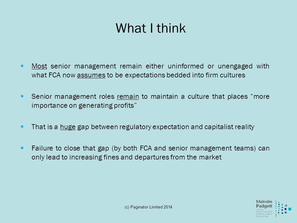 What I think Most senior management remain either uninformed or unengaged with what FCA now assumes to be expectations bedded into firm cultures Senior management roles remain to maintain a culture that places more importance on generating profits That is a huge gap between regulatory expectation and capitalist reality Failure to close that gap (by both FCA and senior management teams) can only lead to increasing fines and departures from the market (c) Paginator Limited 2014