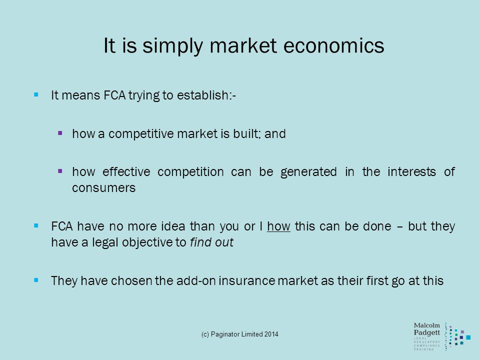 It is simply market economics It means FCA trying to establish:- how a competitive market is built; and how effective competition can be generated in the interests of consumers FCA have no more idea than you or I how this can be done – but they have a legal objective to find out They have chosen the add-on insurance market as their first go at this (c) Paginator Limited 2014
