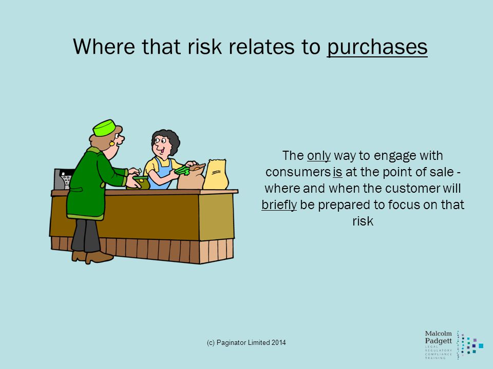Where that risk relates to purchases The only way to engage with consumers is at the point of sale - where and when the customer will briefly be prepared to focus on that risk (c) Paginator Limited 2014