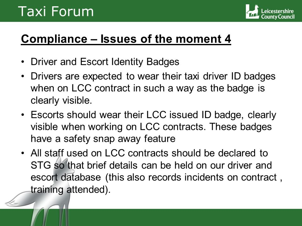 Taxi Forum Compliance – Issues of the moment 4 Driver and Escort Identity Badges Drivers are expected to wear their taxi driver ID badges when on LCC contract in such a way as the badge is clearly visible.