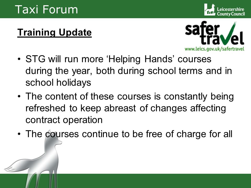 Taxi Forum Training Update STG will run more Helping Hands courses during the year, both during school terms and in school holidays The content of these courses is constantly being refreshed to keep abreast of changes affecting contract operation The courses continue to be free of charge for all