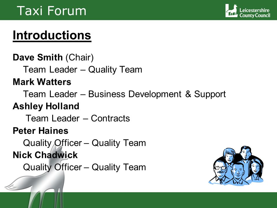 Taxi Forum Introductions Dave Smith (Chair) Team Leader – Quality Team Mark Watters Team Leader – Business Development & Support Ashley Holland Team Leader – Contracts Peter Haines Quality Officer – Quality Team Nick Chadwick Quality Officer – Quality Team