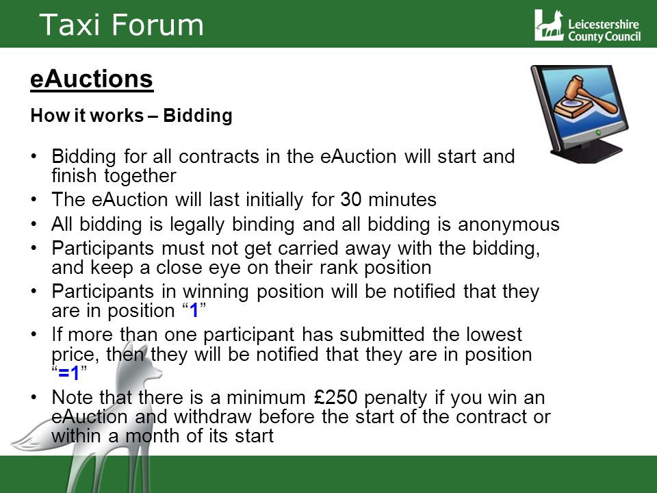 Taxi Forum eAuctions How it works – Bidding Bidding for all contracts in the eAuction will start and finish together The eAuction will last initially for 30 minutes All bidding is legally binding and all bidding is anonymous Participants must not get carried away with the bidding, and keep a close eye on their rank position Participants in winning position will be notified that they are in position 1 If more than one participant has submitted the lowest price, then they will be notified that they are in position=1 Note that there is a minimum £250 penalty if you win an eAuction and withdraw before the start of the contract or within a month of its start
