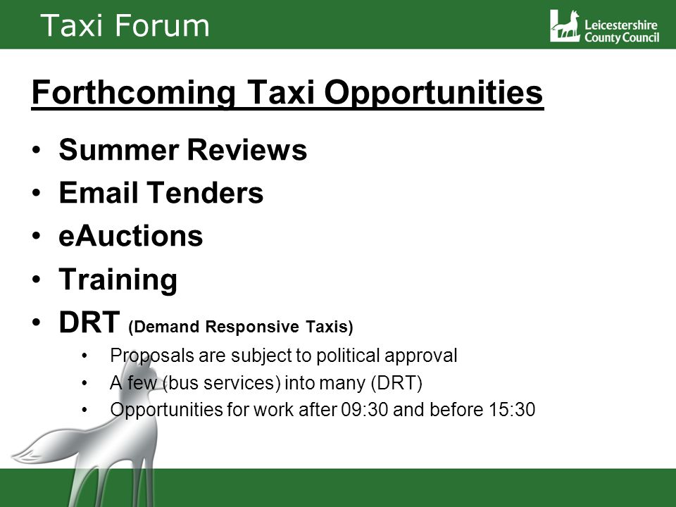 Taxi Forum Forthcoming Taxi Opportunities Summer Reviews Email Tenders eAuctions Training DRT (Demand Responsive Taxis) Proposals are subject to political approval A few (bus services) into many (DRT) Opportunities for work after 09:30 and before 15:30