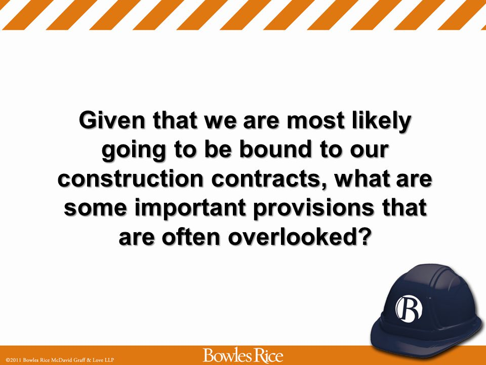 Given that we are most likely going to be bound to our construction contracts, what are some important provisions that are often overlooked