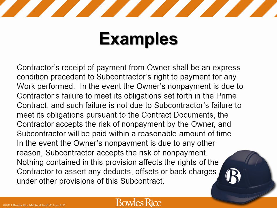Examples Contractors receipt of payment from Owner shall be an express condition precedent to Subcontractors right to payment for any Work performed.