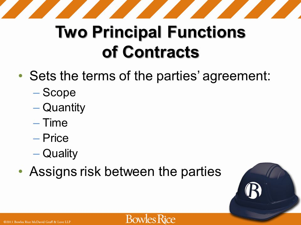 Two Principal Functions of Contracts Sets the terms of the parties agreement: –Scope –Quantity –Time –Price –Quality Assigns risk between the parties