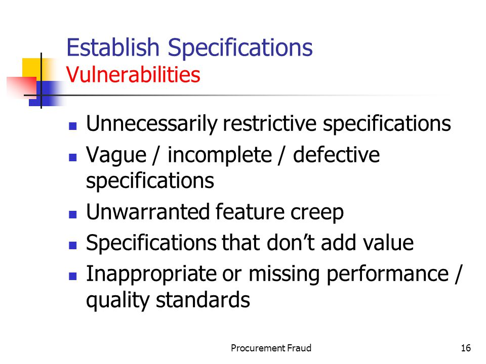 Procurement Fraud16 Establish Specifications Vulnerabilities Unnecessarily restrictive specifications Vague / incomplete / defective specifications Unwarranted feature creep Specifications that dont add value Inappropriate or missing performance / quality standards