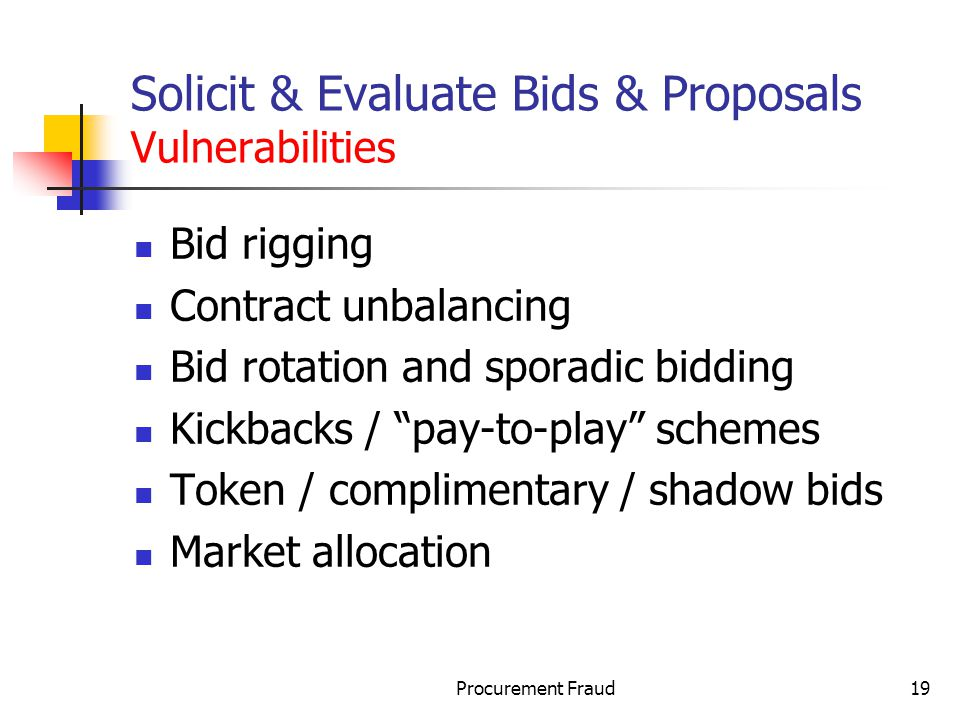 Procurement Fraud19 Solicit & Evaluate Bids & Proposals Vulnerabilities Bid rigging Contract unbalancing Bid rotation and sporadic bidding Kickbacks / pay-to-play schemes Token / complimentary / shadow bids Market allocation