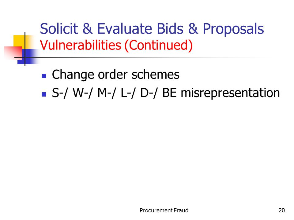 Procurement Fraud20 Solicit & Evaluate Bids & Proposals Vulnerabilities (Continued) Change order schemes S-/ W-/ M-/ L-/ D-/ BE misrepresentation
