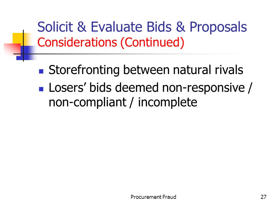 Procurement Fraud27 Solicit & Evaluate Bids & Proposals Considerations (Continued) Storefronting between natural rivals Losers bids deemed non-responsive / non-compliant / incomplete