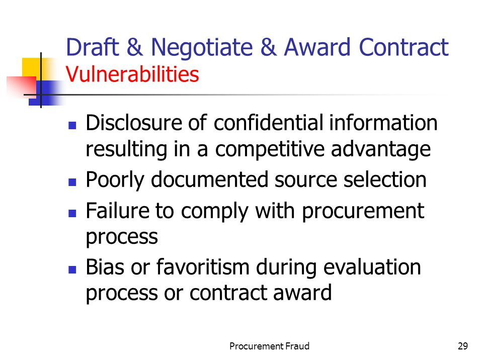 Procurement Fraud29 Draft & Negotiate & Award Contract Vulnerabilities Disclosure of confidential information resulting in a competitive advantage Poorly documented source selection Failure to comply with procurement process Bias or favoritism during evaluation process or contract award