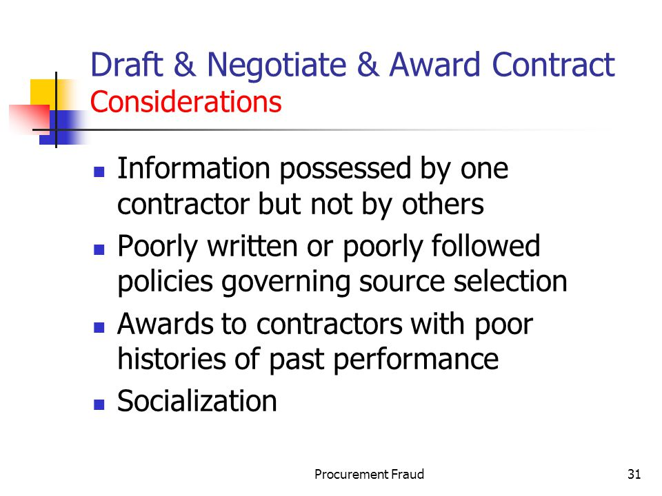 Procurement Fraud31 Draft & Negotiate & Award Contract Considerations Information possessed by one contractor but not by others Poorly written or poorly followed policies governing source selection Awards to contractors with poor histories of past performance Socialization