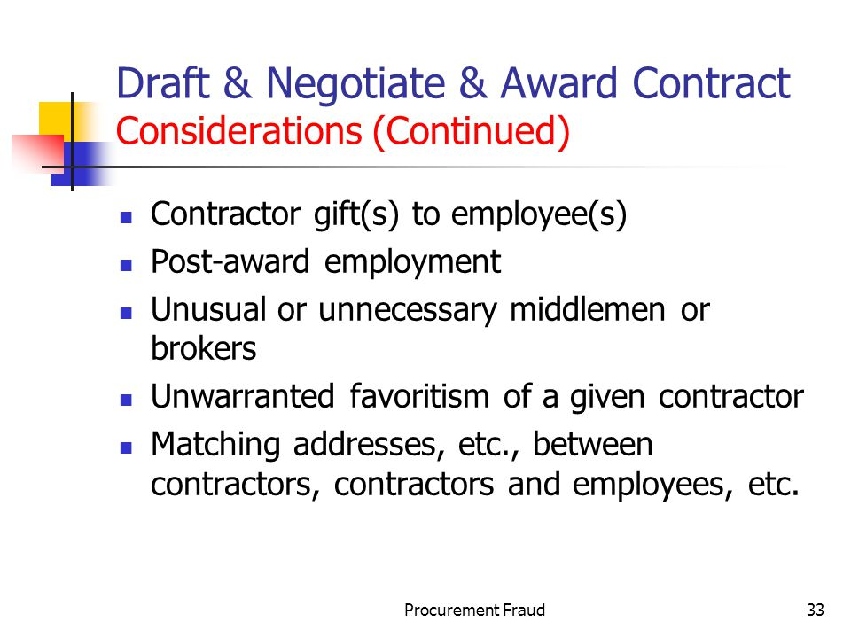 Procurement Fraud33 Draft & Negotiate & Award Contract Considerations (Continued) Contractor gift(s) to employee(s) Post-award employment Unusual or unnecessary middlemen or brokers Unwarranted favoritism of a given contractor Matching addresses, etc., between contractors, contractors and employees, etc.