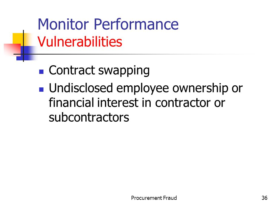 Procurement Fraud36 Monitor Performance Vulnerabilities Contract swapping Undisclosed employee ownership or financial interest in contractor or subcontractors