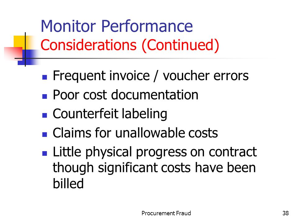 Procurement Fraud38 Monitor Performance Considerations (Continued) Frequent invoice / voucher errors Poor cost documentation Counterfeit labeling Claims for unallowable costs Little physical progress on contract though significant costs have been billed