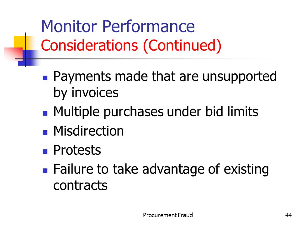 Procurement Fraud44 Monitor Performance Considerations (Continued) Payments made that are unsupported by invoices Multiple purchases under bid limits Misdirection Protests Failure to take advantage of existing contracts
