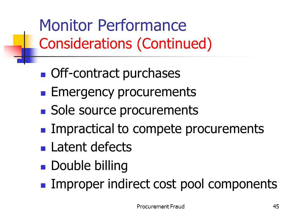 Procurement Fraud45 Monitor Performance Considerations (Continued) Off-contract purchases Emergency procurements Sole source procurements Impractical to compete procurements Latent defects Double billing Improper indirect cost pool components