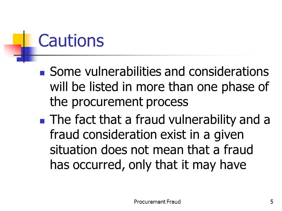 Procurement Fraud5 Cautions Some vulnerabilities and considerations will be listed in more than one phase of the procurement process The fact that a fraud vulnerability and a fraud consideration exist in a given situation does not mean that a fraud has occurred, only that it may have