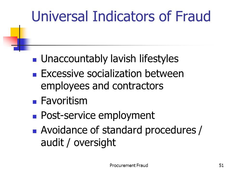 Procurement Fraud51 Universal Indicators of Fraud Unaccountably lavish lifestyles Excessive socialization between employees and contractors Favoritism Post-service employment Avoidance of standard procedures / audit / oversight
