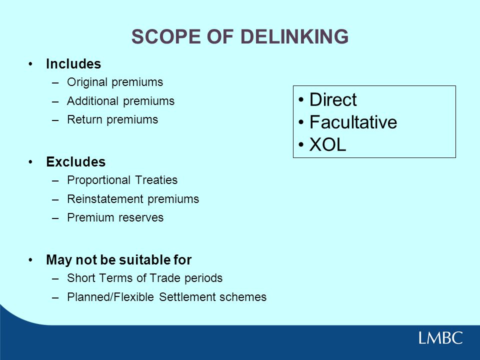 SCOPE OF DELINKING Includes –Original premiums –Additional premiums –Return premiums Excludes –Proportional Treaties –Reinstatement premiums –Premium reserves May not be suitable for –Short Terms of Trade periods –Planned/Flexible Settlement schemes Direct Facultative XOL